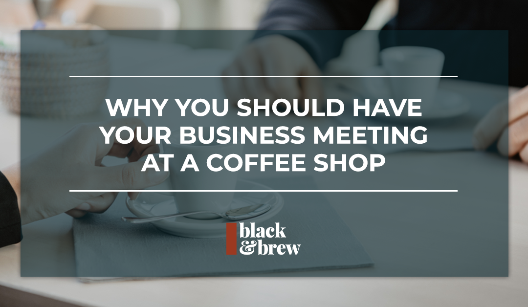 Why You Should Have Your Business Meeting At A Coffee Shop